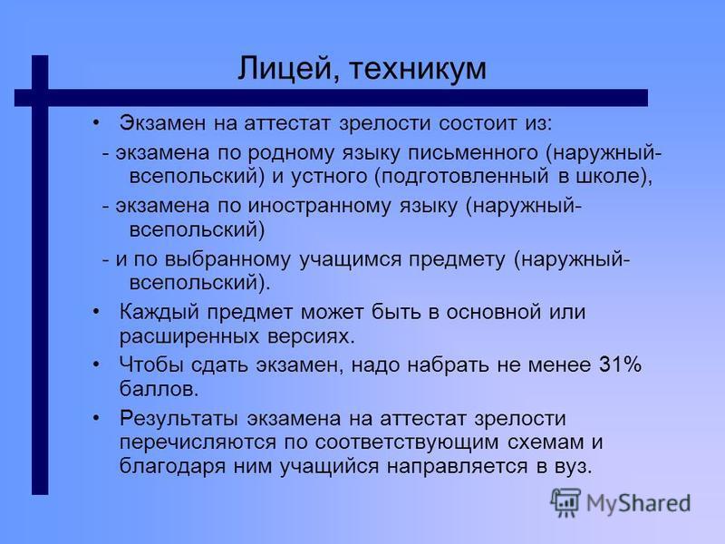 Лицей, техникум Экзамен на аттестат зрелости состоит из: - экзамена по родному языку письменного (наружный- все польский) и устного (подготовленный в школе), - экзамена по иностранному языку (наружный- все польский) - и по выбранному учащимся предмет