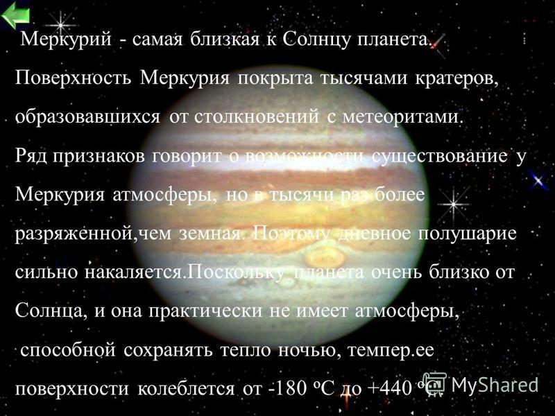 12 Масса = 33 1023 кг Расстояние от солнца 58 мил.км Температура поверхности = от - 180° до +440 С Плотность = 5.4 г/см 3Год = 88 дней Диаметр = 4879 км Сила тяжести = 3,8 g ( на Земле 9,81) Скорость движения по орбите = 48 км/с.Спутников нет