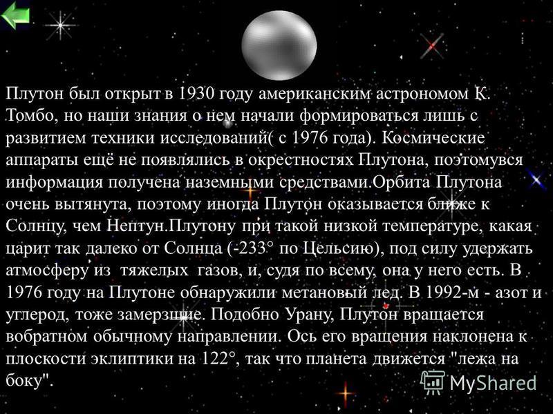 24 Macca=1,3*10 22 кг.Диаметр=2324 км. Плотность=2 г/см 3. Температура=-230 o C Длина суток=6,4 земных суток.Расстояние от Cолнца=29,65 (минимальное) и 49,28 (максимальное) Период обращения по орбите(год)=247,7 лет Скорость вращения по орбите=4,7 км/