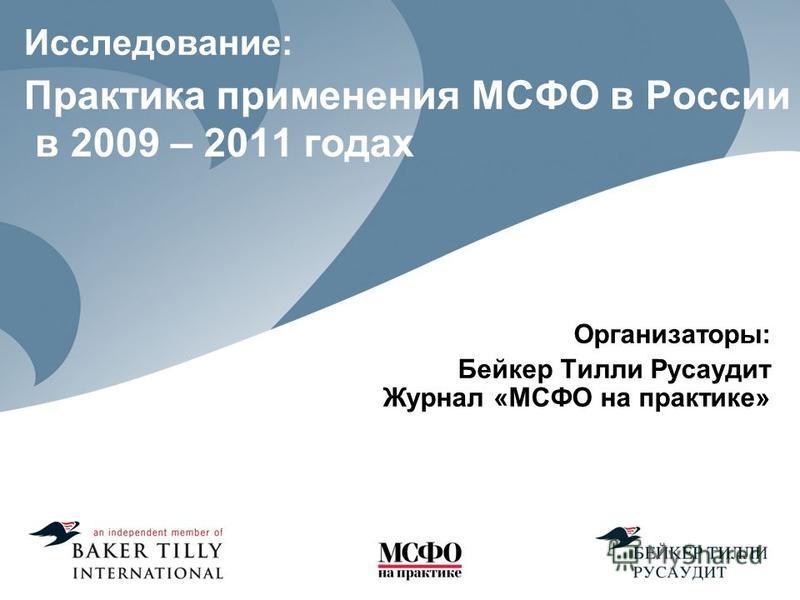 Исследование: Практика применения МСФО в России в 2009 – 2011 годах Организаторы: Бейкер Тилли Русаудит Журнал «МСФО на практике»