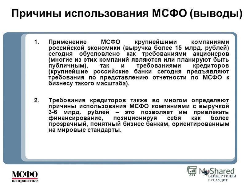 Причины использования МСФО (выводы) 1. Применение МСФО крупнейшими компаниями российской экономики (выручка более 15 млрд. рублей) сегодня обусловлено как требованиями акционеров (многие из этих компаний являются или планируют быть публичным), так и