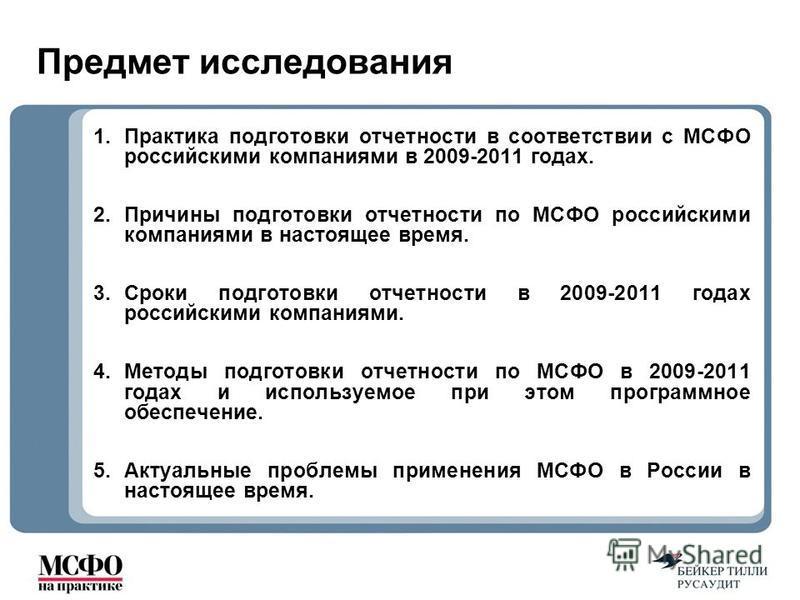 Предмет исследования 1. Практика подготовки отчетности в соответствии с МСФО российскими компаниями в 2009-2011 годах. 2. Причины подготовки отчетности по МСФО российскими компаниями в настоящее время. 3. Сроки подготовки отчетности в 2009-2011 годах