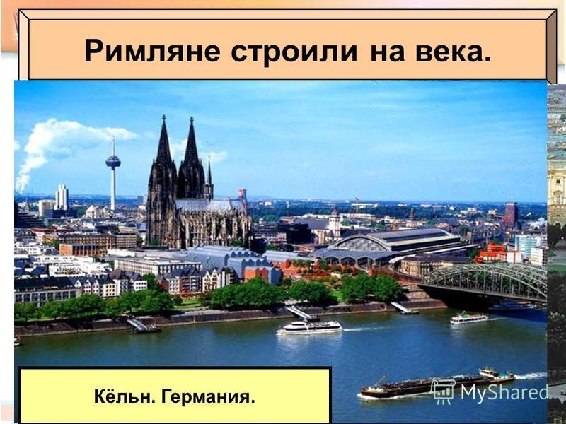 Римляне строили на века. Париж Современный Лондон. Великобритания Современная Австрия. Вена. Кёльн. Германия.