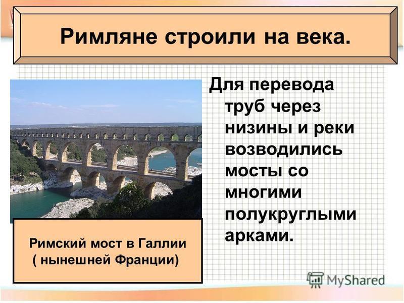 Для перевода труб через низины и реки возводились мосты со многими полукруглыми арками. Римляне строили на века. Римский мост в Галлии ( нынешней Франции)