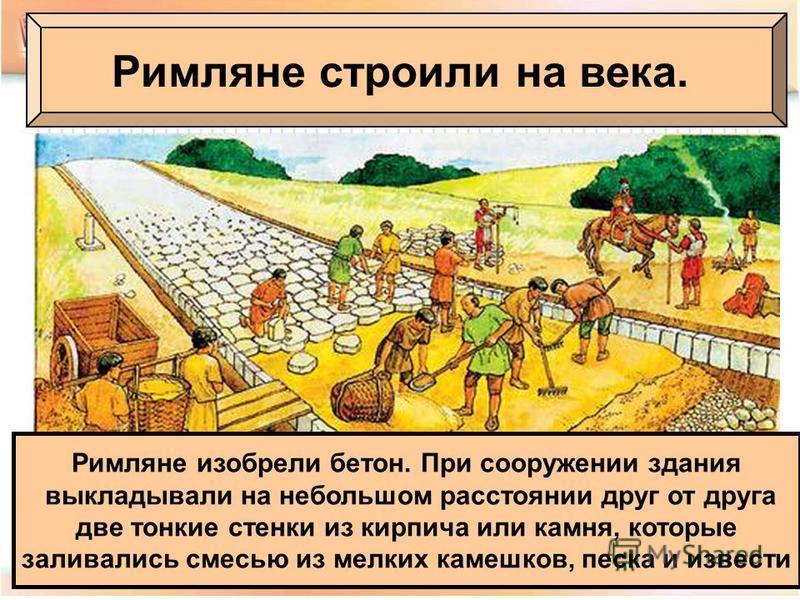 Римляне строили на века. Римляне изобрели бетон. При сооружении здания выкладывали на небольшом расстоянии друг от друга две тонкие стенки из кирпича или камня, которые заливались смесью из мелких камешков, песка и извести