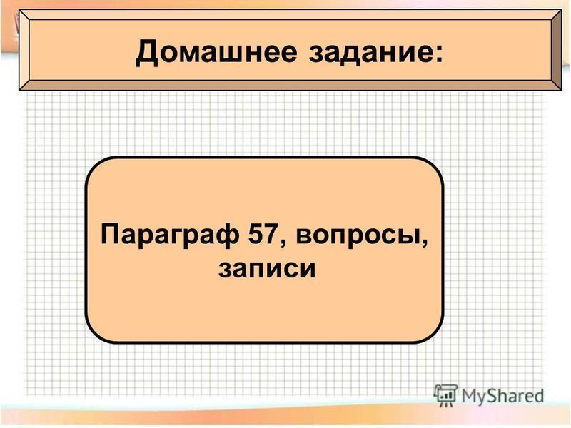 Домашнее задание: Параграф 57, вопросы, записи