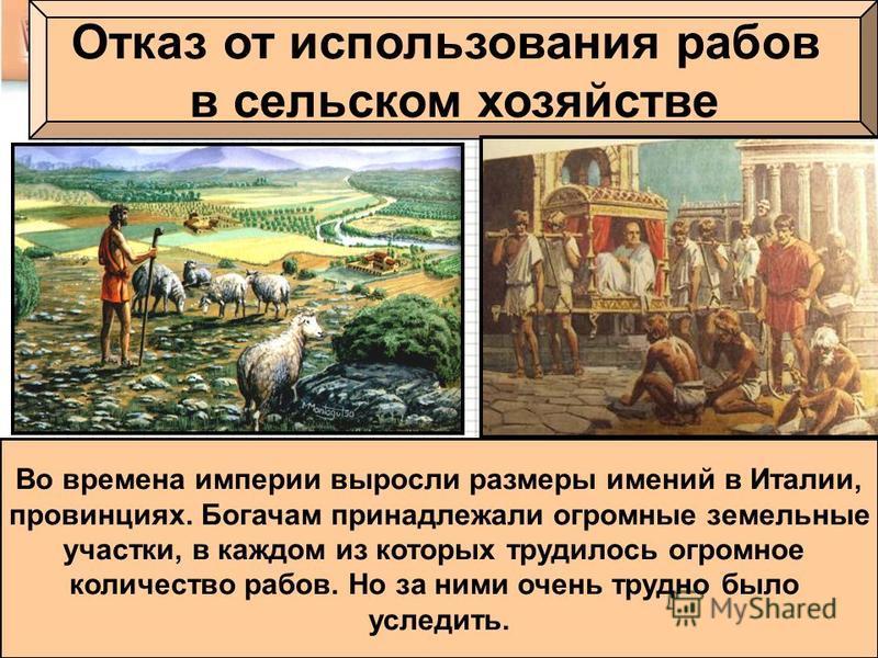 Отказ от использования рабов в сельском хозяйстве Во времена империи выросли размеры имений в Италии, провинциях. Богачам принадлежали огромные земельные участки, в каждом из которых трудилось огромное количество рабов. Но за ними очень трудно было у