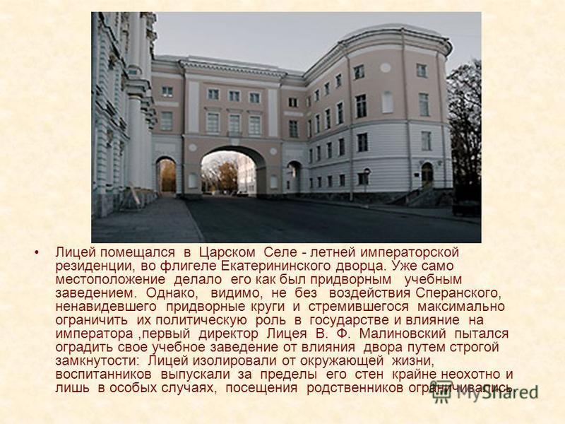 Лицей помещался в Царском Селе - летней императорской резиденции, во флигеле Екатерининского дворца. Уже само местоположение делало его как был придворным учебным заведением. Однако, видимо, не без воздействия Сперанского, ненавидевшего придворные кр