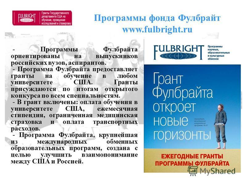 Программы фонда Фулбрайт www.fulbright.ru - Программы Фулбрайта ориентированы на выпускников российских вузов, аспирантов. - Программа Фулбрайта предоставляет гранты на обучение в любом университете США. Гранты присуждаются по итогам открытого конкур
