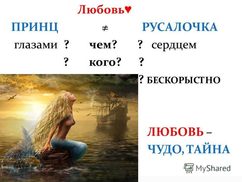 Любовь ПРИНЦ РУСАЛОЧКА глазами ? чем? ? сердцем ? кого? ? ? за что? ? БЕСКОРЫСТНО ЛЮБОВЬ – ЧУДО, ТАЙНА