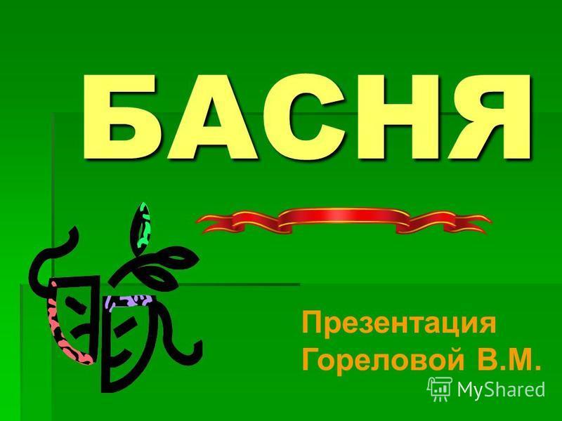 БАСНЯ Презентация Гореловой В.М.