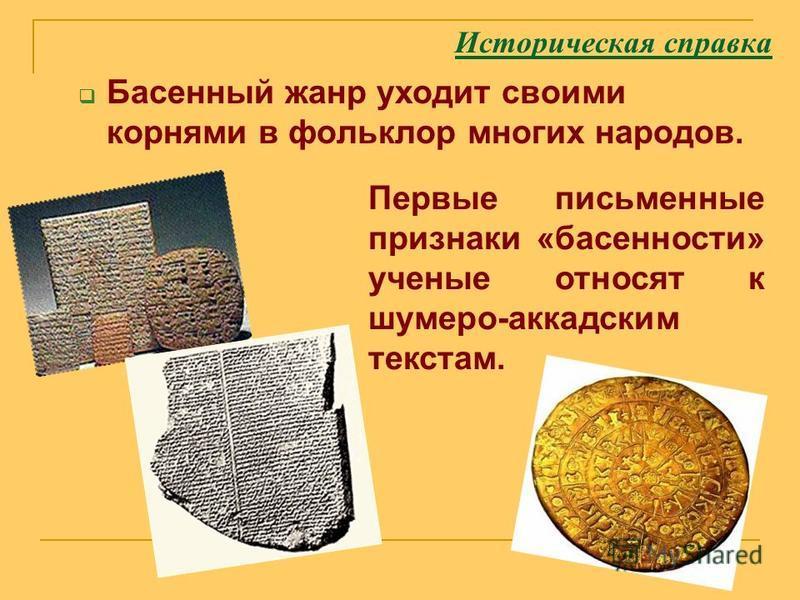 Историческая справка Басенный жанр уходит своими корнями в фольклор многих народов. Первые письменные признаки «басенности» ученые относят к шумеро-аккадским текстам.