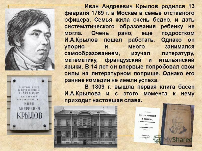 Иван Андреевич Крылов родился 13 февраля 1769 г. в Москве в семье отставного офицера. Семья жила очень бедно, и дать систематического образования ребенку не могла. Очень рано, еще подростком И.А.Крылов пошел работать. Однако он упорно и много занимал