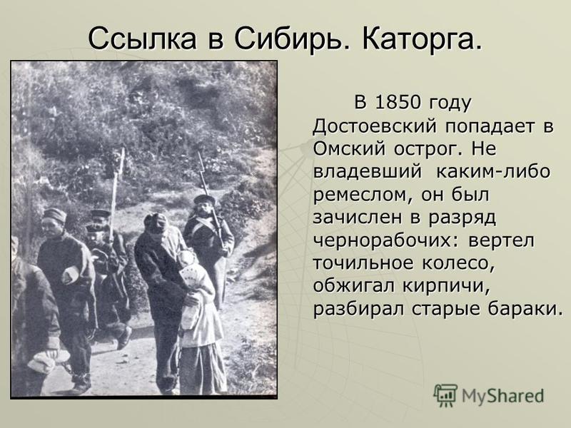 Ссылка в Сибирь. Каторга. В 1850 году Достоевский попадает в Омский острог. Не владевший каким-либо ремеслом, он был зачислен в разряд чернорабочих: вертел точильное колесо, обжигал кирпичи, разбирал старые бараки. В 1850 году Достоевский попадает в