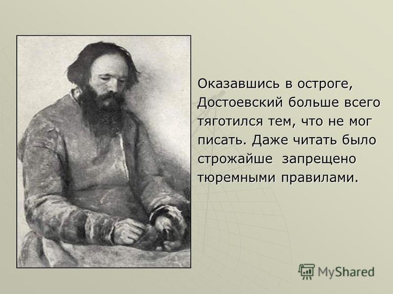 Оказавшись в остроге, Достоевский больше всего тяготился тем, что не мог писать. Даже читать было строжайше запрещено тюремными правилами.