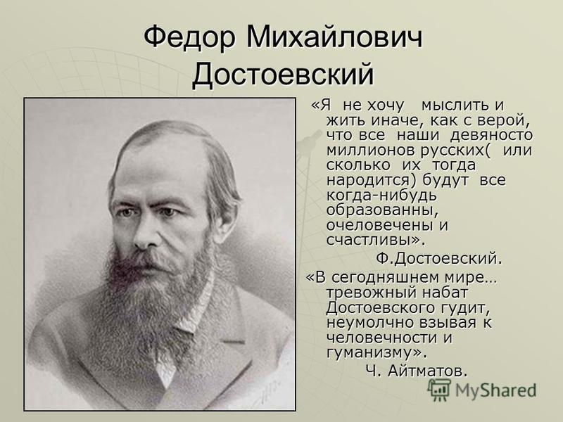 Федор Михайлович Достоевский «Я не хочу мыслить и жить иначе, как с верой, что все наши девяносто миллионов русских( или сколько их тогда народится) будут все когда-нибудь образованны, очеловечены и счастливы». «Я не хочу мыслить и жить иначе, как с
