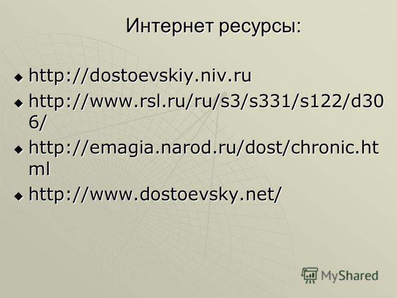 Интернет ресурсы: http://dostoevskiy.niv.ru http://dostoevskiy.niv.ru http://www.rsl.ru/ru/s3/s331/s122/d30 6/ http://www.rsl.ru/ru/s3/s331/s122/d30 6/ http://emagia.narod.ru/dost/chronic.ht ml http://emagia.narod.ru/dost/chronic.ht ml http://www.dos