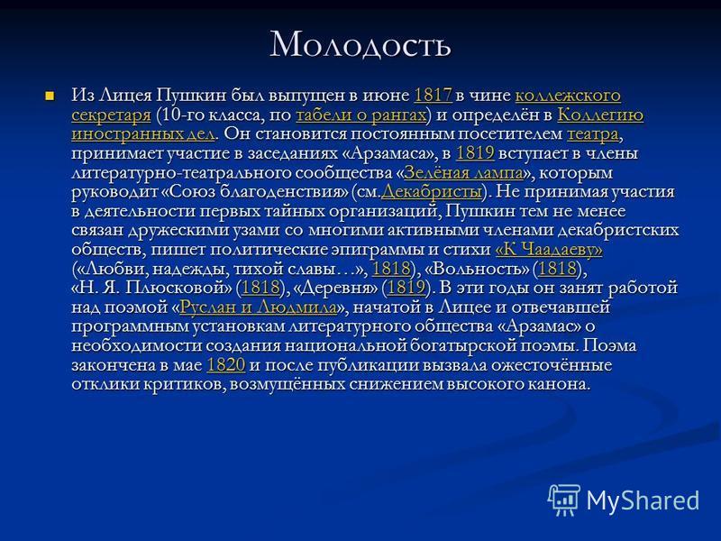 Молодость Из Лицея Пушкин был выпущен в июне 1817 в чине коллежского секретаря (10-го класса, по табели о рангах) и определён в Коллегию иностранных дел. Он становится постоянным посетителем театра, принимает участие в заседаниях «Арзамаса», в 1819 в
