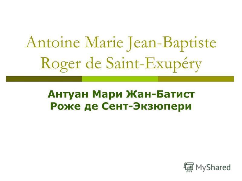 Antoine Marie Jean-Baptiste Roger de Saint-Exupéry Антуан Мари Жан-Батист Роже де Сент-Экзюпери