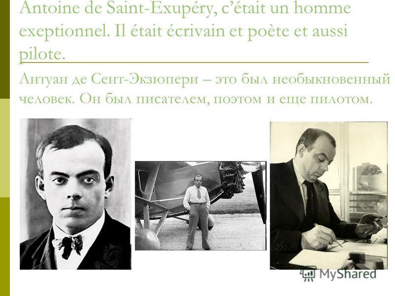 Antoine de Saint-Exupéry, cétait un homme exeptionnel. Il était écrivain et poète et aussi pilote. Антуан де Сент-Экзюпери – это был необыкновенный человек. Он был писателем, поэтом и еще пилотом.