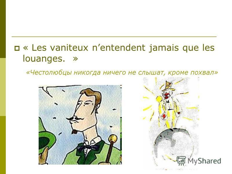 « Les vaniteux nentendent jamais que les louanges. » «Честолюбцы никогда ничего не слышат, кроме похвал»
