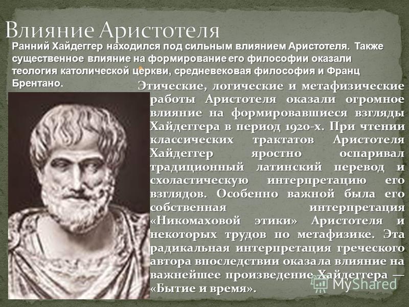 Этические, логические и метафизические работы Аристотеля оказали огромное влияние на формировавшиеся взгляды Хайдеггера в период 1920-х. При чтении классических трактатов Аристотеля Хайдеггер яростно оспаривал традиционный латинский перевод и схоласт