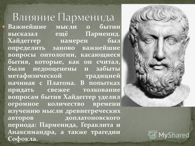 Важнейшие мысли о бытии высказал ещё Парменид. Хайдеггер намерен был определить заново важнейшие вопросы онтологии, касающиеся бытия, которые, как он считал, были недооценены и забыты метафизической традицией начиная с Платона. В попытках придать све