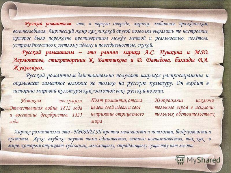 Русский романтизм, это, в первую очередь, лирика: любовная, гражданская, вольнолюбивая. Лирический жанр как никакой другой позволял выразить то настроение, которое было порождено противоречием между мечтой и реальностью, полётом, устремлённостью к св