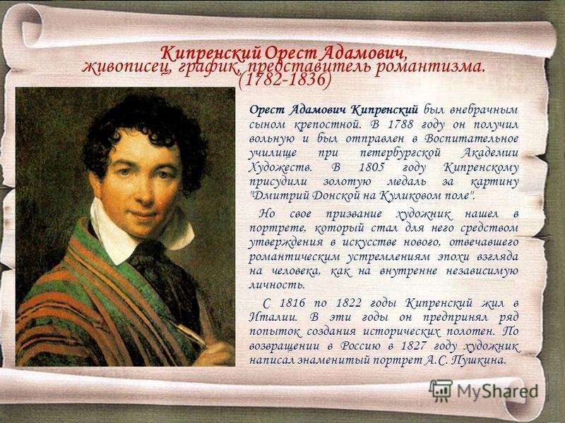 Кипренский Орест Адамович, живописец, график, представитель романтизма. (1782-1836) Орест Адамович Кипренский был внебрачным сыном крепостной. В 1788 году он получил вольную и был отправлен в Воспитательное училище при петербургской Академии Художест
