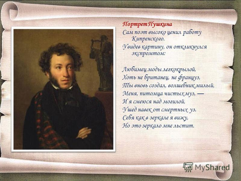 Портрет Пушкина Сам поэт высоко ценил работу Кипренского. Увидев картину, он откликнулся экспромтом: Любимец моды легкокрылой, Хоть не британец, не француз, Ты вновь создал, волшебник милый, Меня, питомца чистых муз, И я смеюся над могилой, Ушед наве