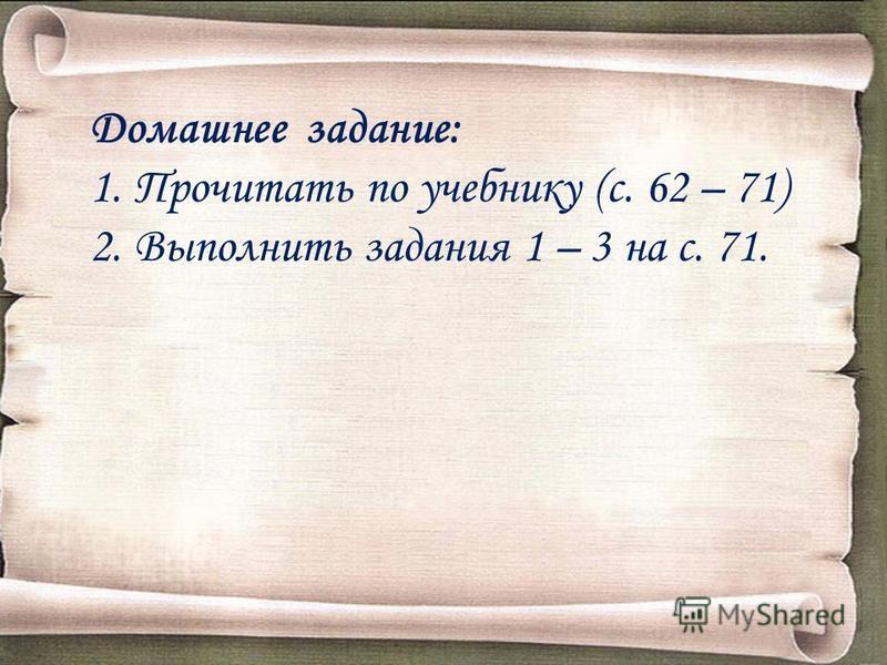 Домашнее задание: 1. Прочитать по учебнику (с. 62 – 71) 2. Выполнить задания 1 – 3 на с. 71.