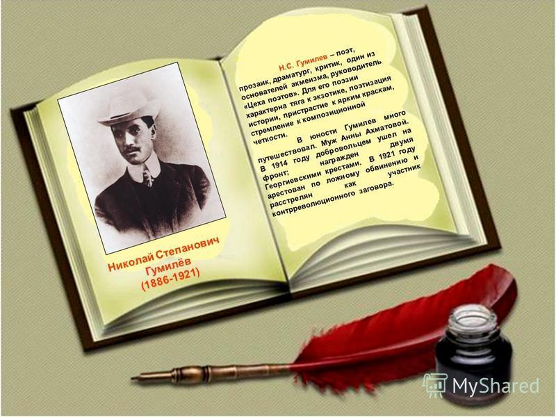 Николай Степанович Гумилёв (1886-1921) Н.С. Гумилев – поэт, прозаик, драматург, критик, один из основателей акмеизма, руководитель «Цеха поэтов». Для его поэзии характерна тяга к экзотике, поэтизация истории, пристрастие к ярким краскам, стремление к