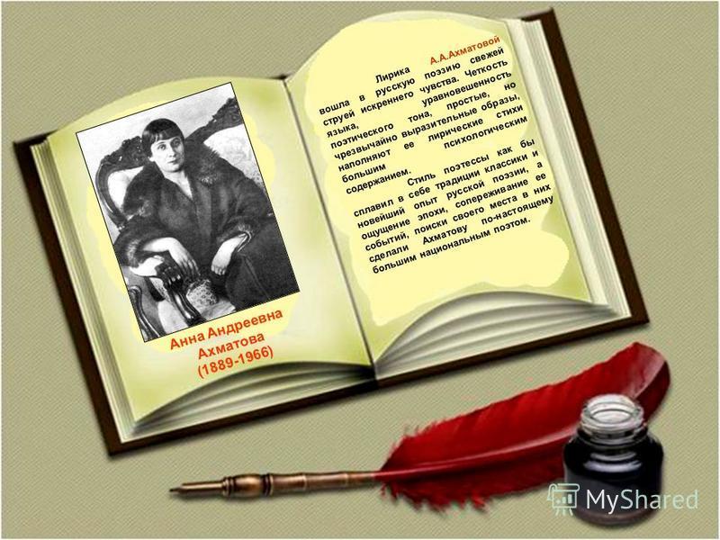 Анна Андреевна Ахматова (1889-1966) Лирика А.А.Ахматовой вошла в русскую поэзию свежей струей искреннего чувства. Четкость языка, уравновешенность поэтического тона, простые, но чрезвычайно выразительные образы, наполняют ее лирические стихи большим