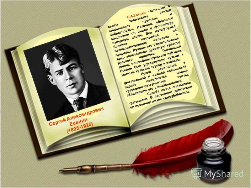 Сергей Александрович Есенин (1895-1925) С.А.Есенин главными в своем творчестве считал «лирическое чувство» и «образность». Источник образного мышления он видел в фольклоре, народном языке. Вся метафорика Есенина построена на взаимоотношениях человека