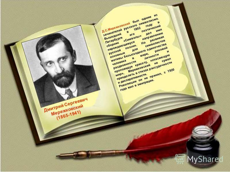 Дмитрий Сергеевич Мережковский (1865-1941) Д.С.Мережковский был одним из зачинателей русского символизма. Вышедший в 1892 году в Петербурге его поэтический сборник «Символы» дал имя нарождающемуся направлению русской поэзии. Но развивая основные для