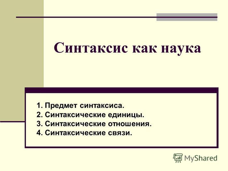Синтаксис как наука 1. Предмет синтаксиса. 2. Синтаксические единицы. 3. Синтаксические отношения. 4. Синтаксические связи.