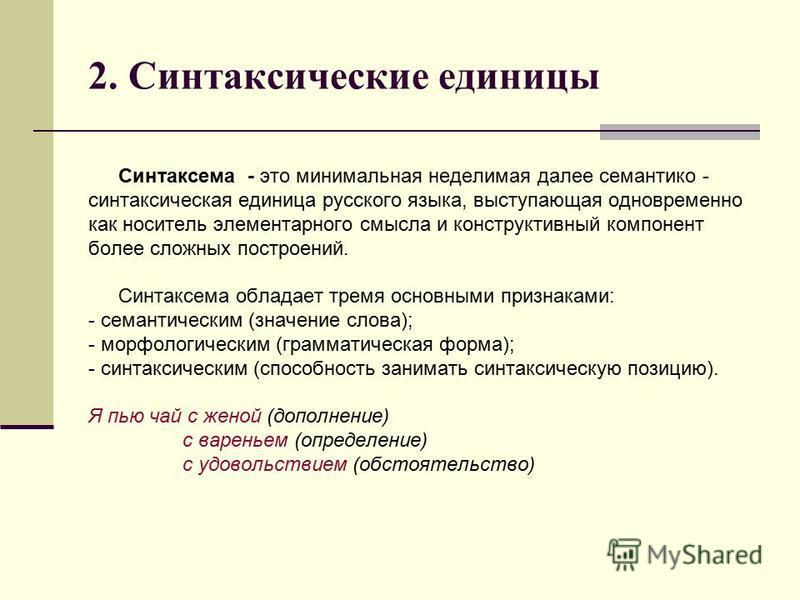 2. Синтаксические единицы Синтаксема - это минимальная неделимая далее семантико - синтаксическая единица русского языка, выступающая одновременно как носитель элементарного смысла и конструктивный компонент более сложных построений. Синтаксема облад