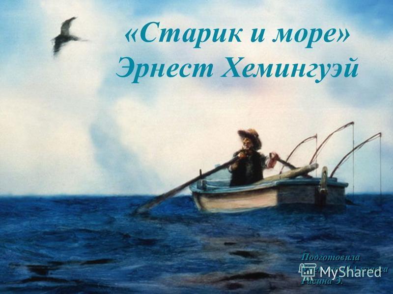 «Старик и море» Эрнест Хемингуэй Подготовила Ученица 11А класса Расина Э.