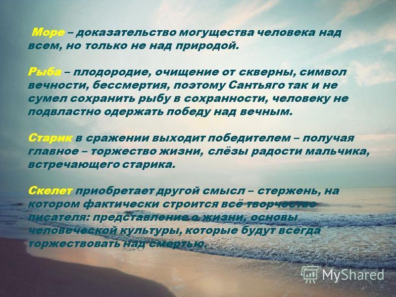 Море – доказательство могущества человека над всем, но только не над природой. Рыба – плодородие, очищение от скверны, символ вечности, бессмертия, поэтому Сантьяго так и не сумел сохранить рыбу в сохранности, человеку не подвластно одержать победу н