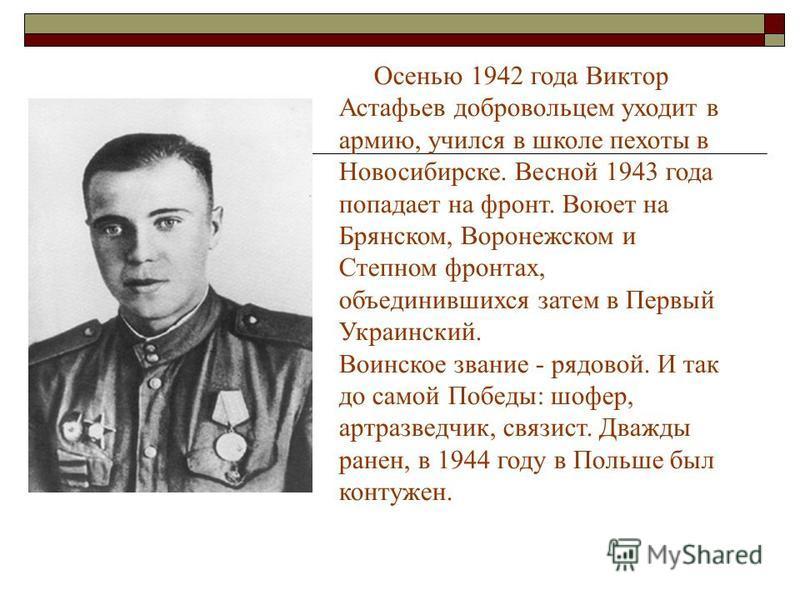 Осенью 1942 года Виктор Астафьев добровольцем уходит в армию, учился в школе пехоты в Новосибирске. Весной 1943 года попадает на фронт. Воюет на Брянском, Воронежском и Степном фронтах, объединившихся затем в Первый Украинский. Воинское звание - рядо