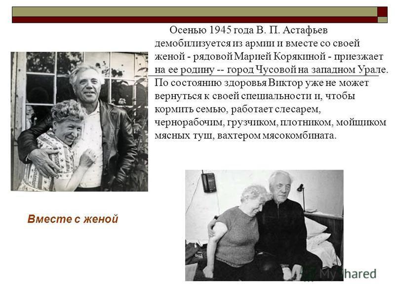 Осенью 1945 года В. П. Астафьев демобилизуется из армии и вместе со своей женой - рядовой Марией Корякиной - приезжает на ее родину -- город Чусовой на западном Урале. По состоянию здоровья Виктор уже не может вернуться к своей специальности и, чтобы