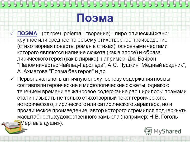 Поэма ПОЭМА - (от греч. poiema - творение) - лиро-эпический жанр: крупное или среднее по объему стихотворное произведение (стихотворная повесть, роман в стихах), основными чертами которого являются наличие сюжета (как в эпосе) и образа лирического ге