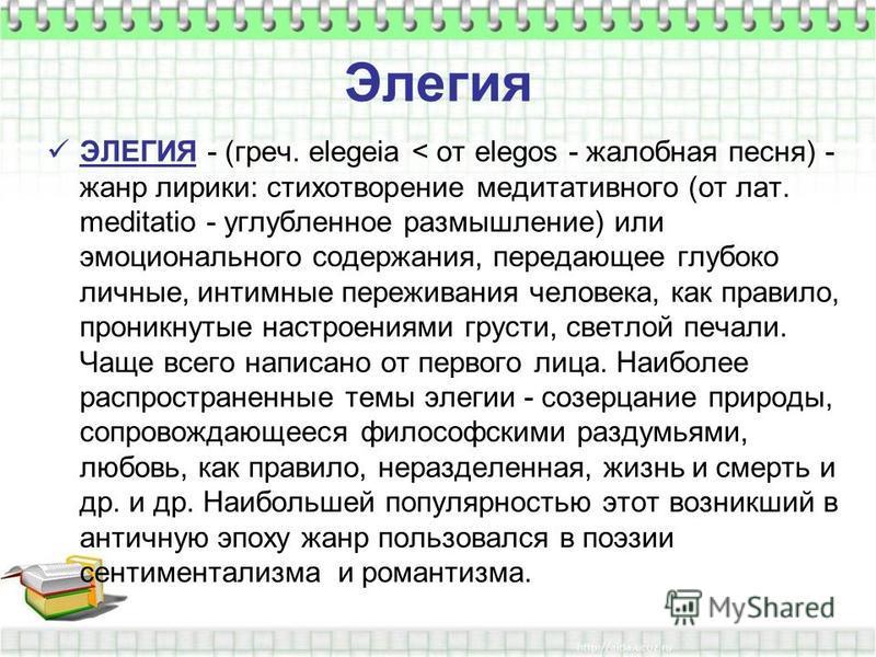 Элегия ЭЛЕГИЯ - (греч. elegeia < от elegos - жалобная песня) - жанр лирики: стихотворение медитативного (от лат. meditatio - углубленное размышление) или эмоционального содержания, передающее глубоко личные, интимные переживания человека, как правило
