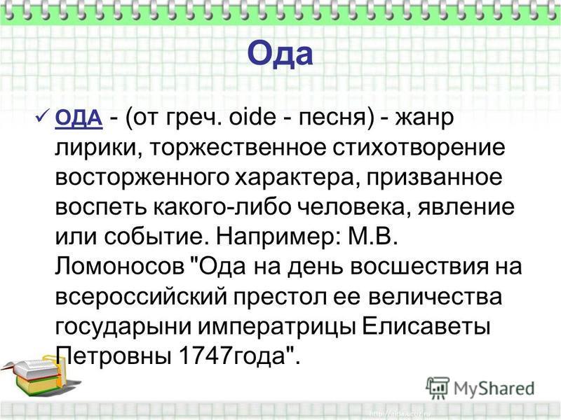 Ода ОДА - (от греч. oide - песня) - жанр лирики, торжественное стихотворение восторженного характера, призванное воспеть какого-либо человека, явление или событие. Например: М.В. Ломоносов