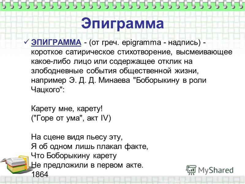 Эпиграмма ЭПИГРАММА - (от греч. epigramma - надпись) - короткое сатирическое стихотворение, высмеивающее какое-либо лицо или содержащее отклик на злободневные события общественной жизни, например Э. Д. Д. Минаева