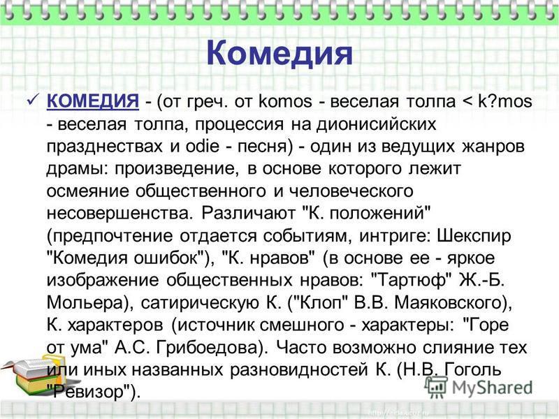 Комедия КОМЕДИЯ - (от греч. от komos - веселая толпа < k?mos - веселая толпа, процессия на дионисийских празднествах и odie - песня) - один из ведущих жанров драмы: произведение, в основе которого лежит осмеяние общественного и человеческого несоверш