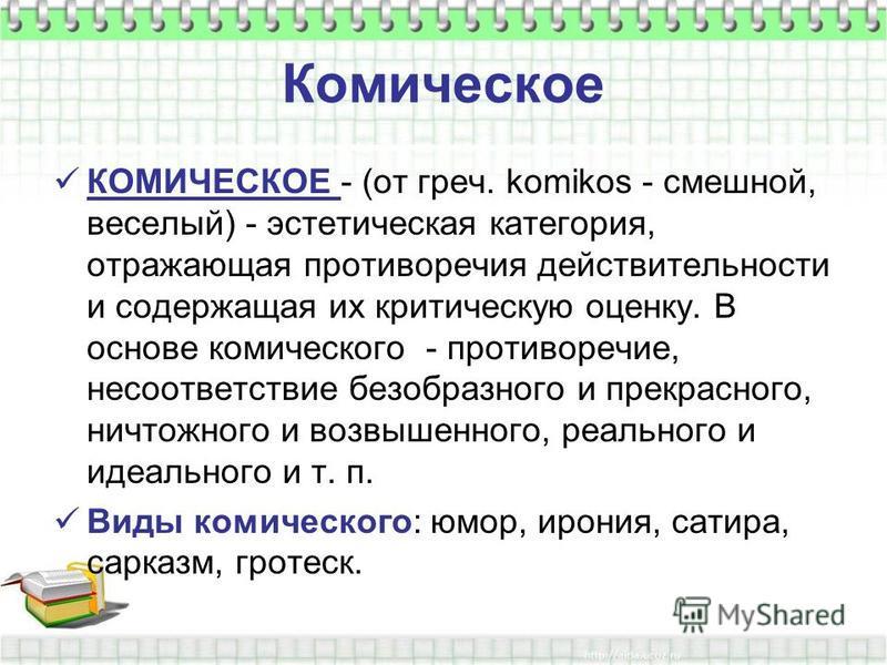 Комическое КОМИЧЕСКОЕ - (от греч. komikos - смешной, веселый) - эстетическая категория, отражающая противоречия действительности и содержащая их критическую оценку. В основе комического - противоречие, несоответствие безобразного и прекрасного, ничто