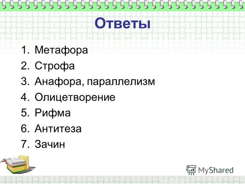 Ответы 1. Метафора 2. Строфа 3.Анафора, параллелизм 4. Олицетворение 5. Рифма 6. Антитеза 7.Зачин