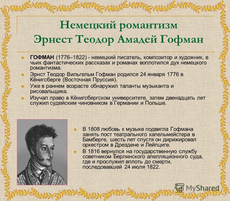 Немецкий романтизм Эрнест Теодор Амадей Гофман ГОФМАН (1776–1822) - немецкий писатель, композитор и художник, в чьих фантастических рассказах и романах воплотился дух немецкого романтизма. Эрнст Теодор Вильгельм Гофман родился 24 января 1776 в Кёнигс
