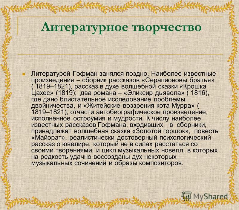 Литературное творчество Литературой Гофман занялся поздно. Наиболее известные произведения – сборник рассказов «Серапионовы братья» ( 1819–1821), рассказ в духе волшебной сказки «Крошка Цахес» (1819); два романа – «Эликсир дьявола» ( 1816), где дано